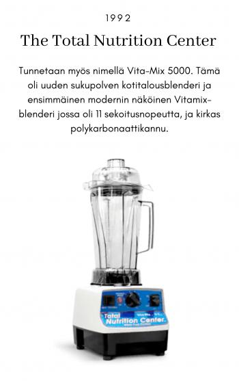 The total nutrition center, 1992. Tunnetaan myös nimellä Vita-Mix 5000. Tämä oli uuden sukupolven kotitalousblenderi ja ensimmäinen modernin näköinen Vitamix-blenderi jossa oli 11 sekoitusnopeutta ja kirkas polykarbonaattikannu.