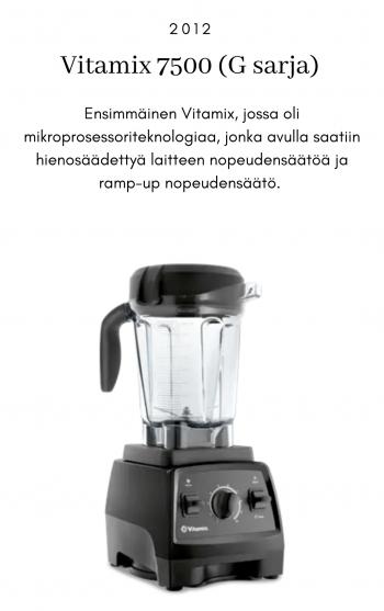 Vitamix 7500 (G-sarja), 2012. Ensimmäinen Vitamix, jossa oli mikroprosessoriteknologiaa, jonka avulla saatiin hienosäädettyä laitteen nopeudensäätöä ja ramp-up nopeudensäätö.